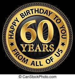 60 years happy birthday to you from all of us gold...
