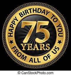 75 years happy birthday to you from all of us gold...