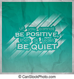 Motivational background - If you cannot be positive, then at...