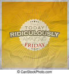 Friday background - Make today ridiculously amazing. It's...