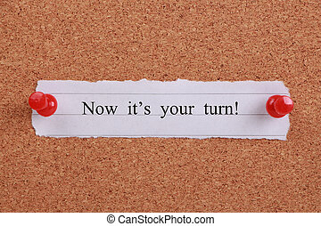 Now its your turn - Now its your turn note pinned on cork...