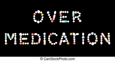 Over Medication Pills - OVERMEDICATION written with pills...