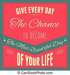 "Typography : ""Give every day the chance to become the most..."