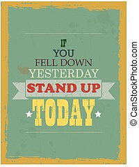If you Fell Down Yesterday Stand up - Vector Motivation...