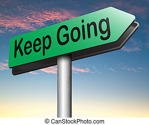 keep going or moving dont quit or stop continue dont give up...