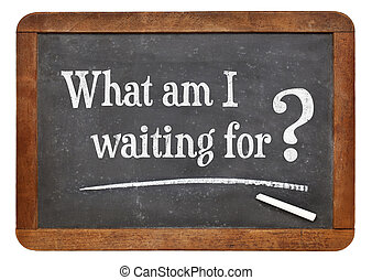 What am I waiting for?