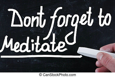 dont forget to meditate