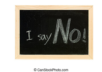 No - Blackboard writing white words of I say No