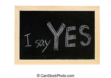 Yes - Blackboard writing white words of I say Yes