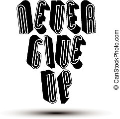 Never Give Up 3d phrase - Never Give Up phrase made with 3d...