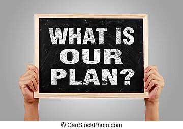 What is our plan - Hands are holding the blackboard of What...