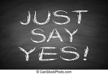 Just say yes text is written by white chalk on blackboard