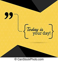 Inspirational quote. Today is your day. wise saying in...