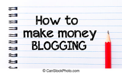 How To Make Money Blogging Text written on notebook page,...
