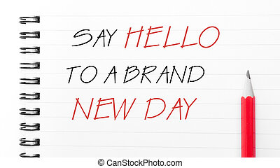 Say Hello To A Brand New Day - White blank notebook page...