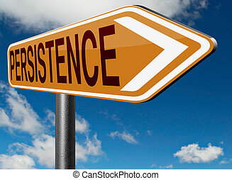 persistence - Persistence try again untill you succeed,...