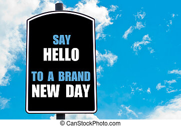 SAY HELLO TO A BRAND NEW DAY motivational quote written on...