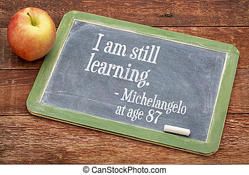 I am still learning - continuous education - I am still...