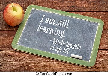 I am still learning - continuous education - I am still...