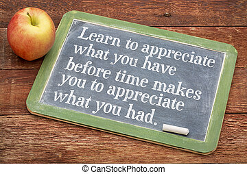 Learn to appreciate what you have before time makes you...