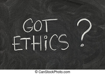Got ethics ? - Got ethics? Are you ethical question...