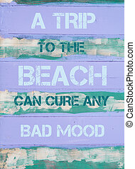 A TRIP TO THE BEACH CAN CURE ANY BAD MOOD - Concept image of...
