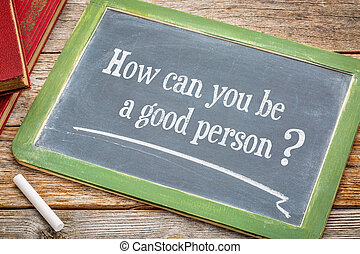 How can you be a good person An inspirational question on a...
