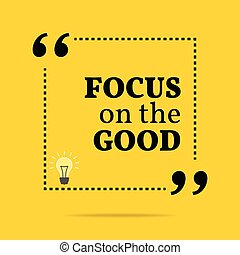 Inspirational motivational quote. Focus on the good. Simple...
