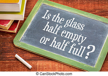 Is the glass half empty or half full question