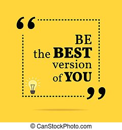 Inspirational motivational quote Be the best version of you...