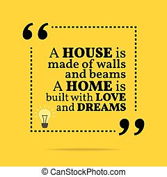 Inspirational motivational quote. A house is made of walls and beams a home is built with love and dreams.