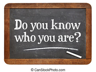 Do you know who you are question - Do you know who you are A...