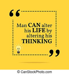 Inspirational motivational quote Man can alter his life by...
