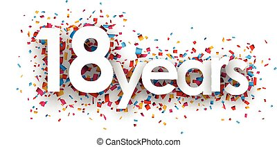 Eighteen years paper confetti sign. - Eighteen years paper...