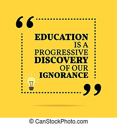 Inspirational motivational quote. Education is a progressive discovery of our ignorance.