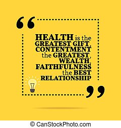 Inspirational motivational quote. Health is the greatest gift, contentment the greatest wealth, faithfulness the best relationship.