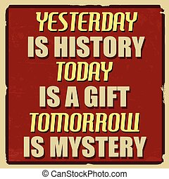 Yesterday is history today is a gift tomorrow is mystery poster