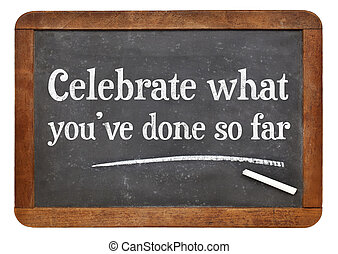 Celebrate what you have done so far - white chalk text on a...