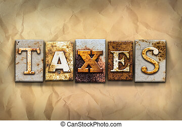 Taxes Concept Rusted Metal Type - The word TAXES written in...