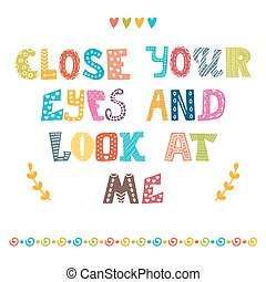 Close your eyes and look at me. Cute postcard. Inspirational quote.eps