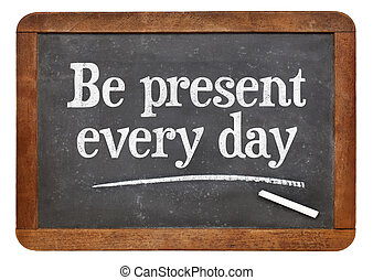 Be present every day advice on blackboard - Be present every...