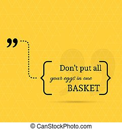 Inspirational quote. Do not put all your eggs in one basket....