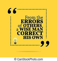 Inspirational motivational quote. From the errors of others, a wise man correct his own.