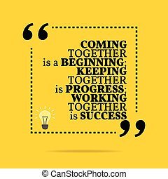 Inspirational motivational quote. Coming together is a...