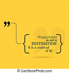 Inspirational quote. Happiness is not a destination. It is a...