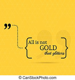 Inspirational quote All is not gold that glitters wise...