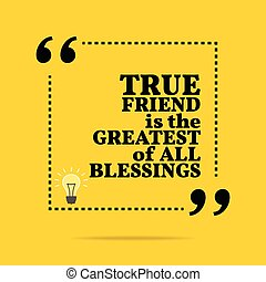 Inspirational motivational quote. True friend is the greatest of all blessings.