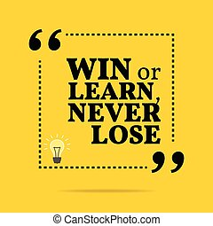 Inspirational motivational quote. Win or learn, never lose.