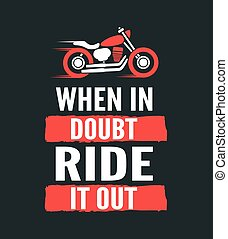 When in doubt, ride it out - motivational motorcycle quote....