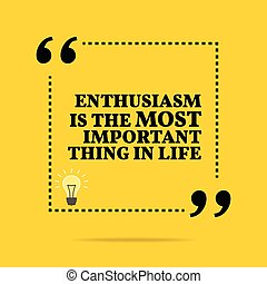 Inspirational motivational quote. Enthusiasm is the most important thing in life.